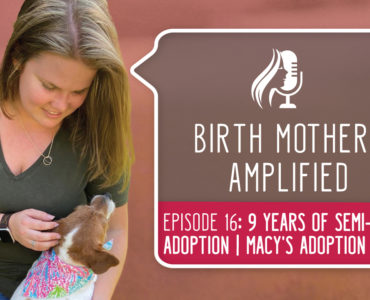 Episode 16 of Birth Mothers Amplified introduces listeners to Macy, a birth mother with 9 years of experience in semi-open adoption.
