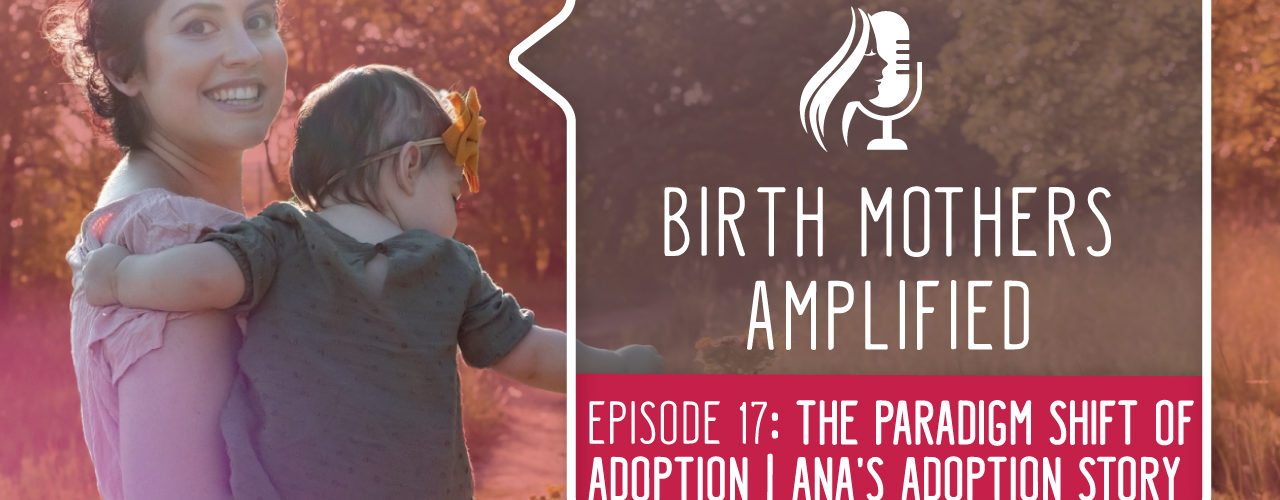 Episode 17 of Birth Mothers Amplified features Ana. This episode discusses the distinct emotions associated with both placing and parenting.