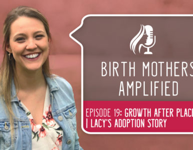 Birth Mothers Amplified episode 19 features Lacy, a birth mother. She describes how she has experienced much growth after placement.