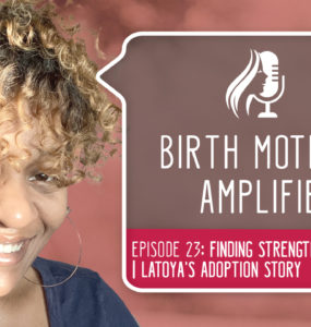 Episode 23 of Birth Mothers Amplified features Latoya, a birth mother whose journey had some bumps along the way. She offers advice.